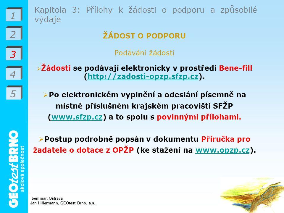 1 3 4 Kapitola 3: Přílohy k žádosti o podporu a způsobilé výdaje ŽÁDOST O PODPORU Podávání žádosti  Žádosti se podávají elektronicky v prostředí Bene-fill (http://zadosti-opzp.sfzp.cz).http://zadosti-opzp.sfzp.cz  Po elektronickém vyplnění a odeslání písemně na místně příslušném krajském pracovišti SFŽP (www.sfzp.cz) a to spolu s povinnými přílohami.www.sfzp.cz  Postup podrobně popsán v dokumentu Příručka pro žadatele o dotace z OPŽP (ke stažení na www.opzp.cz).www.opzp.cz Seminář, Ostrava Jan Hillermann, GEOtest Brno, a.s.