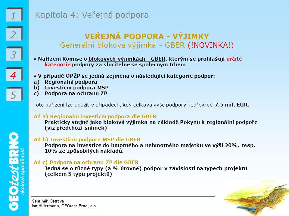 1 2 3 4 Kapitola 4: Veřejná podpora VEŘEJNÁ PODPORA - VÝJIMKY Generální bloková výjimka - GBER (!NOVINKA!) Nařízení Komise o blokových výjimkách - GBER, kterým se prohlašují určité kategorie podpory za slučitelné se společným trhem V případě OPŽP se jedná zejména o následující kategorie podpor: a)Regionální podpora b)Investiční podpora MSP c)Podpora na ochranu ŽP Toto nařízení lze použít v případech, kdy celková výše podpory nepřekročí 7,5 mil.
