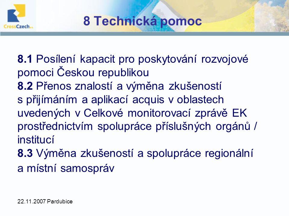 22.11.2007 Pardubice 8 Technická pomoc 8.1 Posílení kapacit pro poskytování rozvojové pomoci Českou republikou 8.2 Přenos znalostí a výměna zkušeností s přijímáním a aplikací acquis v oblastech uvedených v Celkové monitorovací zprávě EK prostřednictvím spolupráce příslušných orgánů / institucí 8.3 Výměna zkušeností a spolupráce regionální a místní samospráv