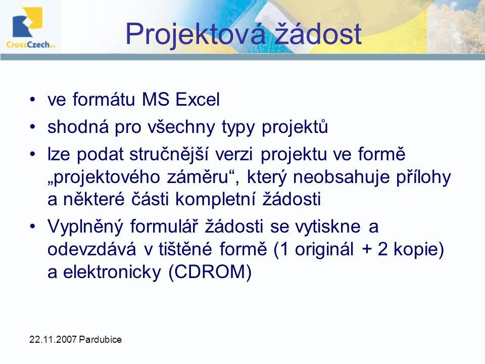"""22.11.2007 Pardubice Projektová žádost ve formátu MS Excel shodná pro všechny typy projektů lze podat stručnější verzi projektu ve formě """"projektového záměru , který neobsahuje přílohy a některé části kompletní žádosti Vyplněný formulář žádosti se vytiskne a odevzdává v tištěné formě (1 originál + 2 kopie) a elektronicky (CDROM)"""