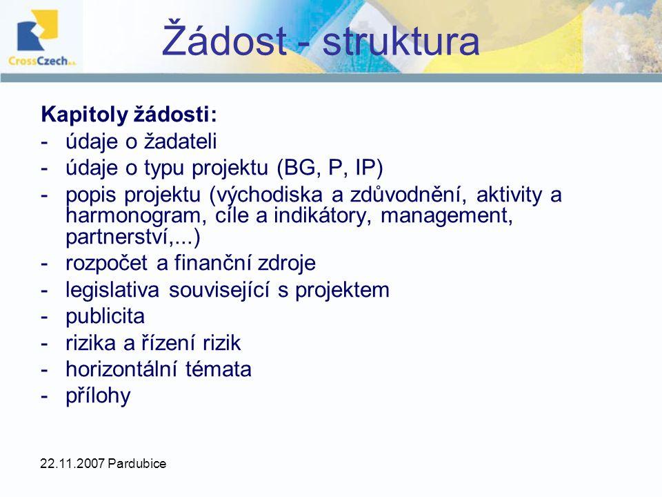 22.11.2007 Pardubice Žádost - struktura Kapitoly žádosti: -údaje o žadateli -údaje o typu projektu (BG, P, IP) -popis projektu (východiska a zdůvodněn