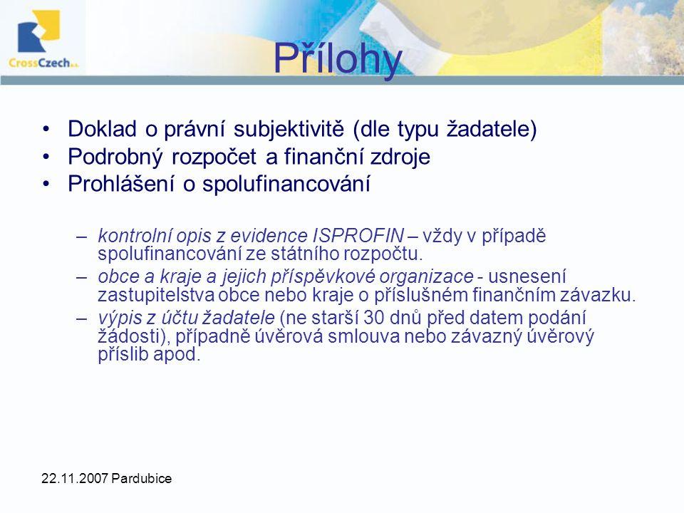 22.11.2007 Pardubice Přílohy Doklad o právní subjektivitě (dle typu žadatele) Podrobný rozpočet a finanční zdroje Prohlášení o spolufinancování –kontrolní opis z evidence ISPROFIN – vždy v případě spolufinancování ze státního rozpočtu.