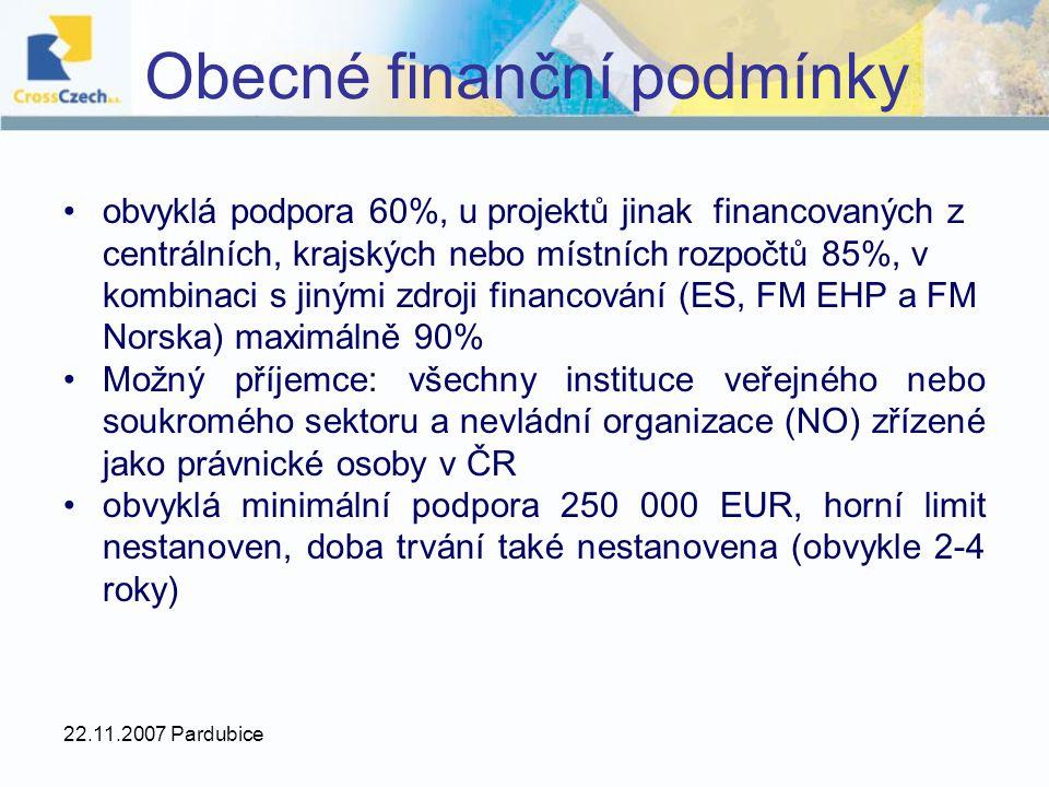 22.11.2007 Pardubice Obecné finanční podmínky obvyklá podpora 60%, u projektů jinak financovaných z centrálních, krajských nebo místních rozpočtů 85%, v kombinaci s jinými zdroji financování (ES, FM EHP a FM Norska) maximálně 90% Možný příjemce: všechny instituce veřejného nebo soukromého sektoru a nevládní organizace (NO) zřízené jako právnické osoby v ČR obvyklá minimální podpora 250 000 EUR, horní limit nestanoven, doba trvání také nestanovena (obvykle 2-4 roky)