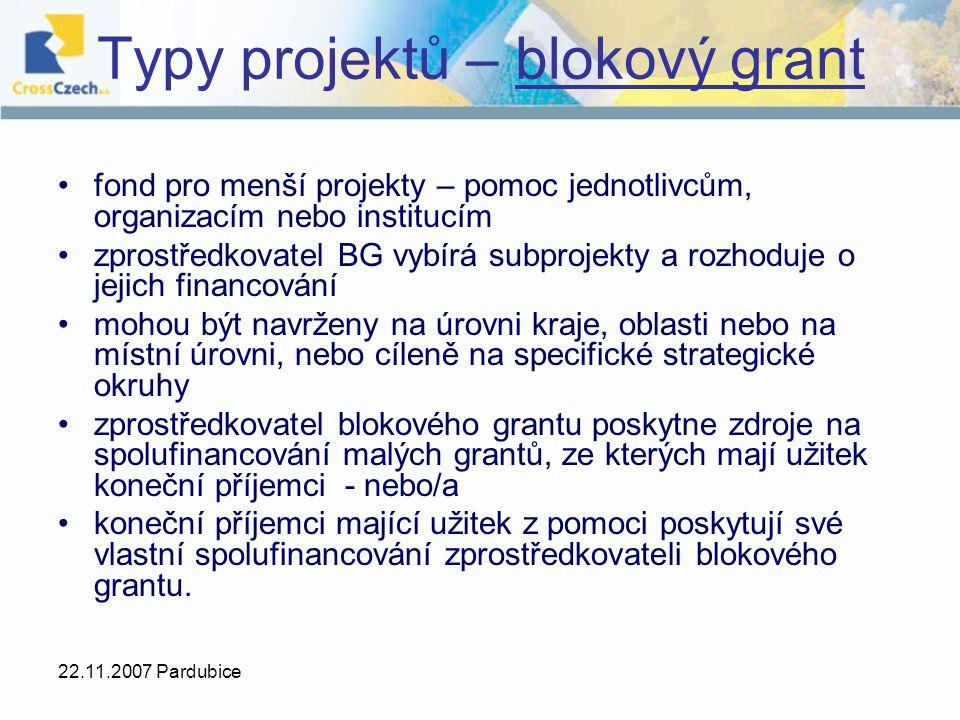 22.11.2007 Pardubice fond pro menší projekty – pomoc jednotlivcům, organizacím nebo institucím zprostředkovatel BG vybírá subprojekty a rozhoduje o jejich financování mohou být navrženy na úrovni kraje, oblasti nebo na místní úrovni, nebo cíleně na specifické strategické okruhy zprostředkovatel blokového grantu poskytne zdroje na spolufinancování malých grantů, ze kterých mají užitek koneční příjemci - nebo/a koneční příjemci mající užitek z pomoci poskytují své vlastní spolufinancování zprostředkovateli blokového grantu.
