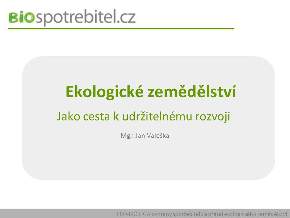 Ekologické zemědělství Jako cesta k udržitelnému rozvoji Mgr. Jan Valeška PRO-BIO LIGA ochrany spotřebitelů a přátel ekologického zemědělství