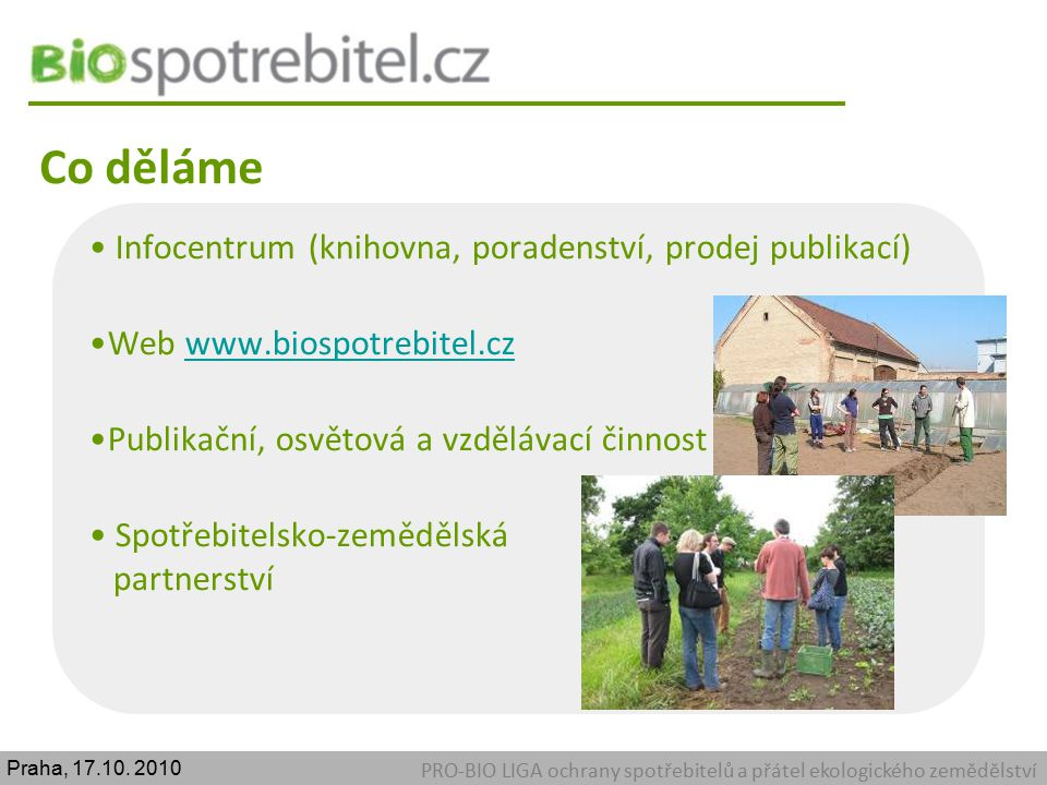 Co děláme PRO-BIO LIGA ochrany spotřebitelů a přátel ekologického zemědělství Infocentrum (knihovna, poradenství, prodej publikací) Web www.biospotreb