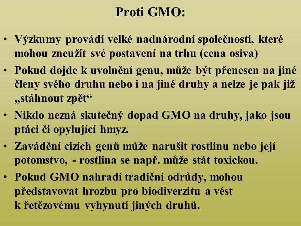 """Proti GMO: Výzkumy provádí velké nadnárodní společnosti, které mohou zneužít své postavení na trhu (cena osiva) Pokud dojde k uvolnění genu, může být přenesen na jiné členy svého druhu nebo i na jiné druhy a nelze je pak již """"stáhnout zpět Nikdo nezná skutečný dopad GMO na druhy, jako jsou ptáci či opylující hmyz."""