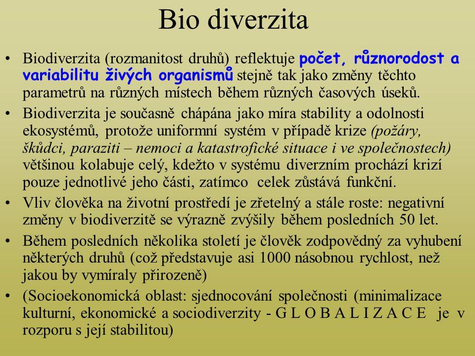 Bio diverzita Biodiverzita (rozmanitost druhů) reflektuje počet, různorodost a variabilitu živých organismů stejně tak jako změny těchto parametrů na různých místech během různých časových úseků.