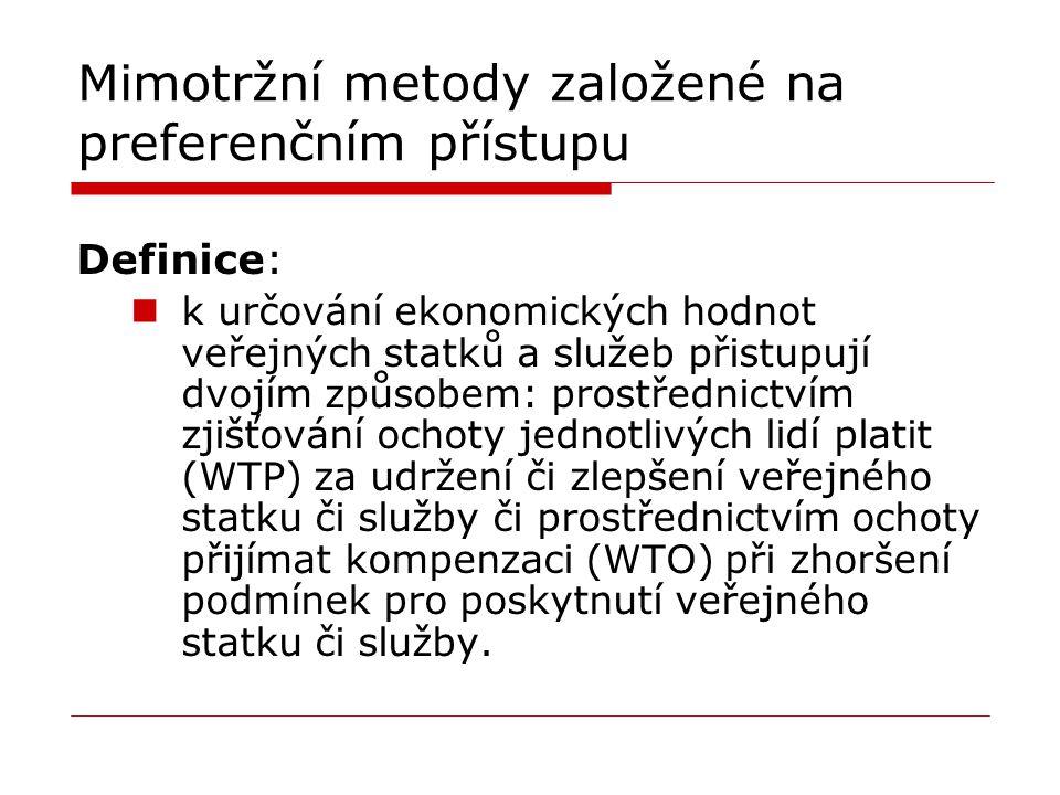 Mimotržní metody založené na preferenčním přístupu Definice: k určování ekonomických hodnot veřejných statků a služeb přistupují dvojím způsobem: prostřednictvím zjišťování ochoty jednotlivých lidí platit (WTP) za udržení či zlepšení veřejného statku či služby či prostřednictvím ochoty přijímat kompenzaci (WTO) při zhoršení podmínek pro poskytnutí veřejného statku či služby.
