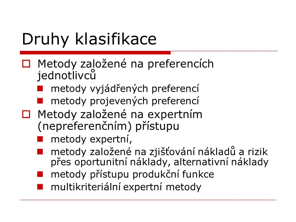 Druhy klasifikace  Metody založené na preferencích jednotlivců metody vyjádřených preferencí metody projevených preferencí  Metody založené na expertním (nepreferenčním) přístupu metody expertní, metody založené na zjišťování nákladů a rizik přes oportunitní náklady, alternativní náklady metody přístupu produkční funkce multikriteriální expertní metody