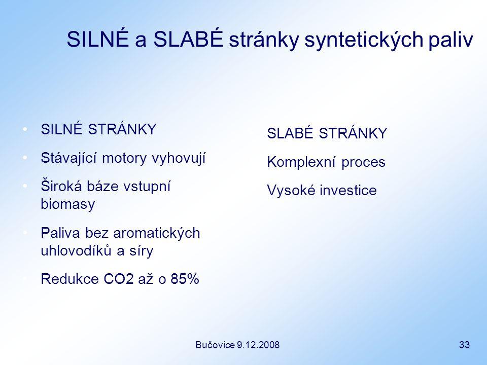 Bučovice 9.12.2008 33 SILNÉ a SLABÉ stránky syntetických paliv SILNÉ STRÁNKY Stávající motory vyhovují Široká báze vstupní biomasy Paliva bez aromatických uhlovodíků a síry Redukce CO2 až o 85% SLABÉ STRÁNKY Komplexní proces Vysoké investice