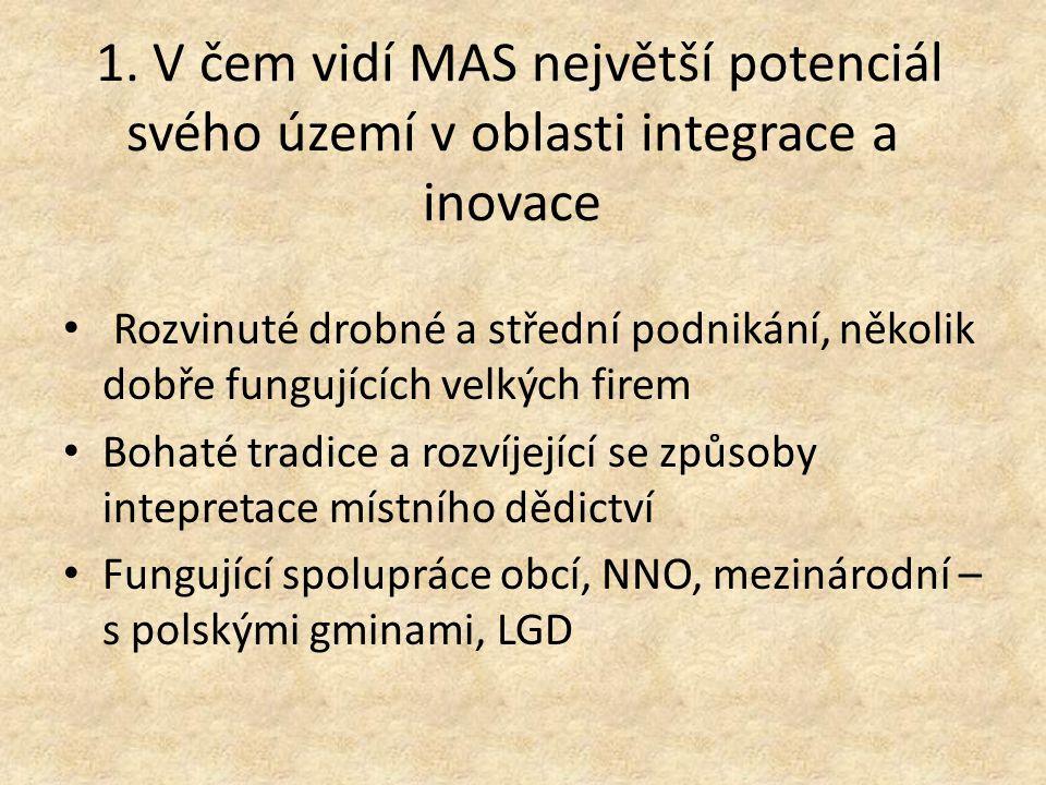 1. V čem vidí MAS největší potenciál svého území v oblasti integrace a inovace Rozvinuté drobné a střední podnikání, několik dobře fungujících velkých
