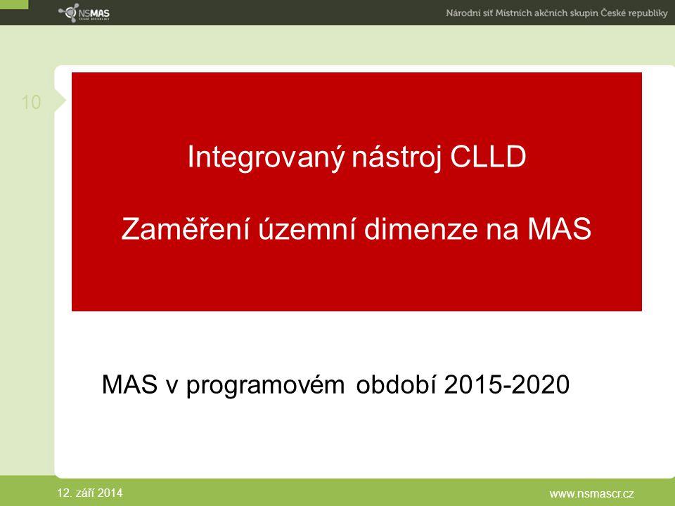 Integrovaný nástroj CLLD Zaměření územní dimenze na MAS MAS v programovém období 2015-2020 12. září 2014 www.nsmascr.cz 10