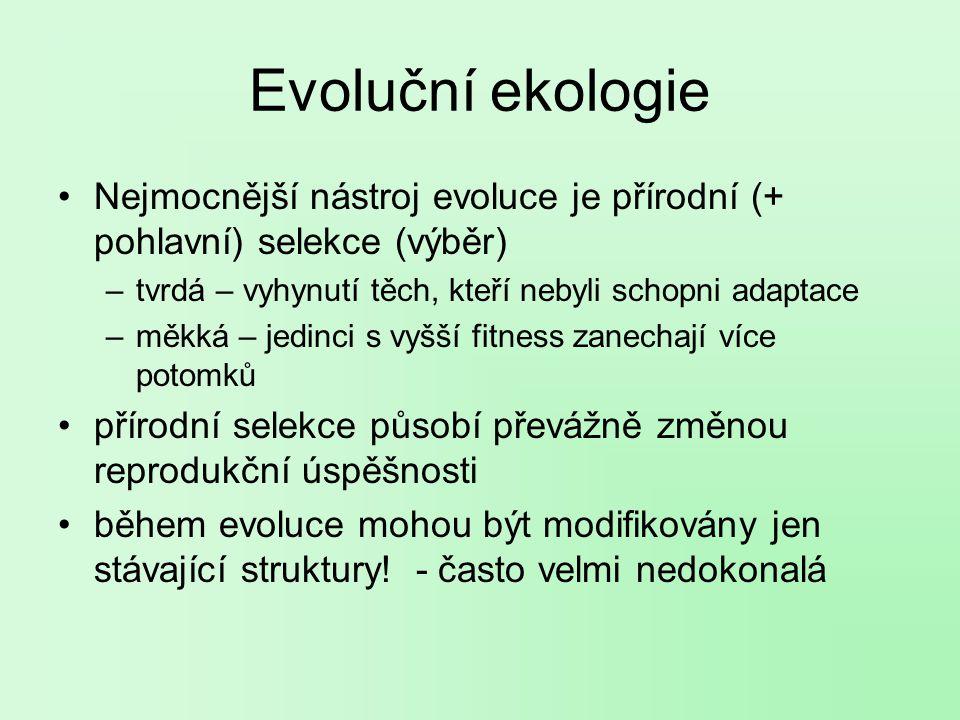 Evoluční ekologie Nejmocnější nástroj evoluce je přírodní (+ pohlavní) selekce (výběr) –tvrdá – vyhynutí těch, kteří nebyli schopni adaptace –měkká – jedinci s vyšší fitness zanechají více potomků přírodní selekce působí převážně změnou reprodukční úspěšnosti během evoluce mohou být modifikovány jen stávající struktury.