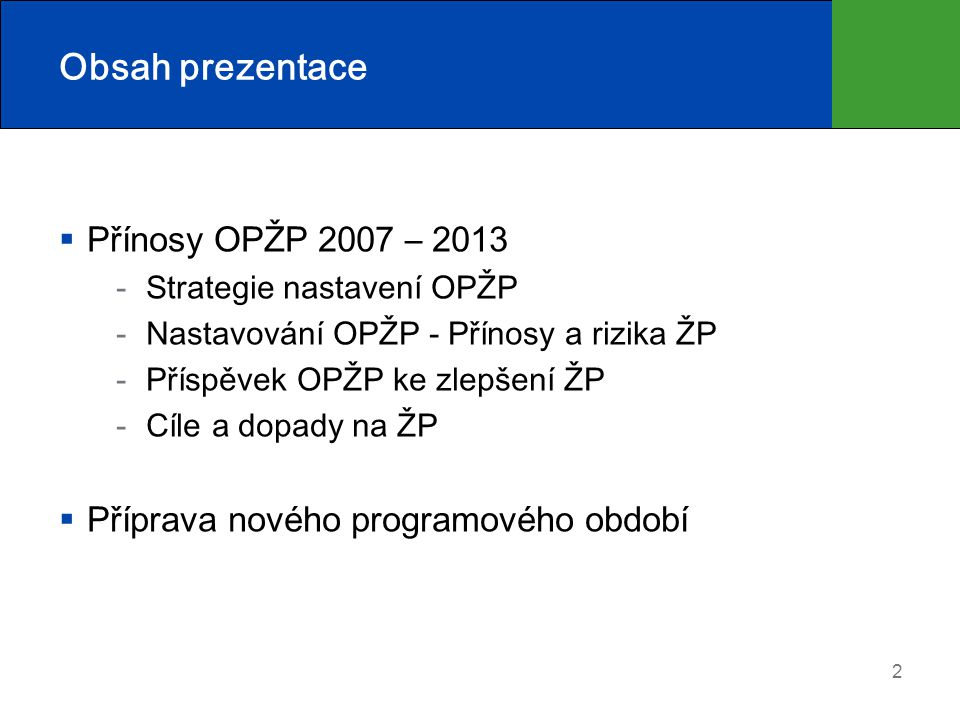 Obsah prezentace  Přínosy OPŽP 2007 – 2013 Strategie nastavení OPŽP Nastavování OPŽP - Přínosy a rizika ŽP Příspěvek OPŽP ke zlepšení ŽP Cíle a dopady na ŽP  Příprava nového programového období 2