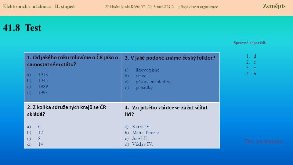 41.8 Test Správné odpovědi: 1. Od jakého roku mluvíme o ČR jako o samostatném státu? a)1918 b)1945 c)1989 d)1993 3. V jaké podobě známe český folklor?