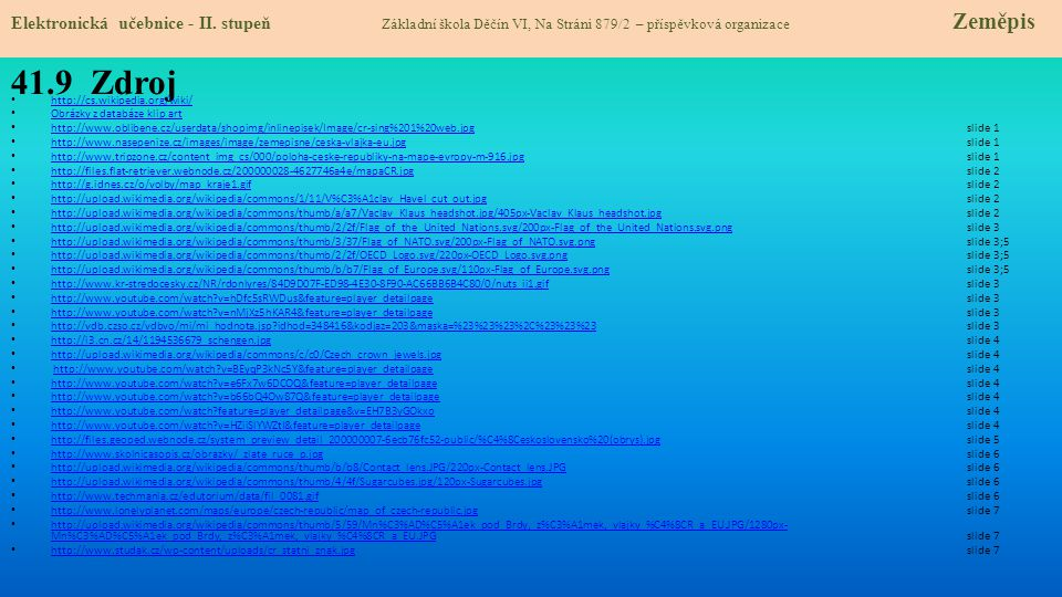 41.9 Zdroj http://cs.wikipedia.org/wiki/ Obrázky z databáze klip art http://www.oblibene.cz/userdata/shopimg/inlinepisek/Image/cr-sing%201%20web.jpgslide 1 http://www.oblibene.cz/userdata/shopimg/inlinepisek/Image/cr-sing%201%20web.jpg http://www.nasepenize.cz/images/image/zemepisne/ceska-vlajka-eu.jpgslide 1 http://www.nasepenize.cz/images/image/zemepisne/ceska-vlajka-eu.jpg http://www.tripzone.cz/content_img_cs/000/poloha-ceske-republiky-na-mape-evropy-m-916.jpg slide 1 http://www.tripzone.cz/content_img_cs/000/poloha-ceske-republiky-na-mape-evropy-m-916.jpg http://files.flat-retriever.webnode.cz/200000028-4627746a4e/mapaCR.jpgslide 2 http://files.flat-retriever.webnode.cz/200000028-4627746a4e/mapaCR.jpg http://g.idnes.cz/o/volby/map_kraje1.gifslide 2 http://g.idnes.cz/o/volby/map_kraje1.gif http://upload.wikimedia.org/wikipedia/commons/1/11/V%C3%A1clav_Havel_cut_out.jpg slide 2 http://upload.wikimedia.org/wikipedia/commons/1/11/V%C3%A1clav_Havel_cut_out.jpg http://upload.wikimedia.org/wikipedia/commons/thumb/a/a7/Vaclav_Klaus_headshot.jpg/405px-Vaclav_Klaus_headshot.jpg slide 2 http://upload.wikimedia.org/wikipedia/commons/thumb/a/a7/Vaclav_Klaus_headshot.jpg/405px-Vaclav_Klaus_headshot.jpg http://upload.wikimedia.org/wikipedia/commons/thumb/2/2f/Flag_of_the_United_Nations.svg/200px-Flag_of_the_United_Nations.svg.pngslide 3 http://upload.wikimedia.org/wikipedia/commons/thumb/2/2f/Flag_of_the_United_Nations.svg/200px-Flag_of_the_United_Nations.svg.png http://upload.wikimedia.org/wikipedia/commons/thumb/3/37/Flag_of_NATO.svg/200px-Flag_of_NATO.svg.png slide 3;5 http://upload.wikimedia.org/wikipedia/commons/thumb/3/37/Flag_of_NATO.svg/200px-Flag_of_NATO.svg.png http://upload.wikimedia.org/wikipedia/commons/thumb/2/2f/OECD_Logo.svg/220px-OECD_Logo.svg.png slide 3;5 http://upload.wikimedia.org/wikipedia/commons/thumb/2/2f/OECD_Logo.svg/220px-OECD_Logo.svg.png http://upload.wikimedia.org/wikipedia/commons/thumb/b/b7/Flag_of_Europe.svg/110px-Flag_of_Europe.svg.png slide