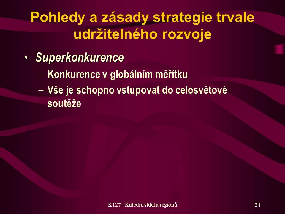 K127 - Katedra sídel a regionů20 Pohledy a zásady strategie trvale udržitelného rozvoje Informatizace Informatizace – Praktická likvidace vlivu vzdálenosti – Nutnost změny řízení – Maximální využití telekomunikačních technologií Globalizace Globalizace – Změna v myšlení – Vytváření celosvětové sítě vztahů – Vědomí vyšší sounáležitosti Zvýšení orientace na budoucnost – Strategické předvídání – Nové prognostické metody