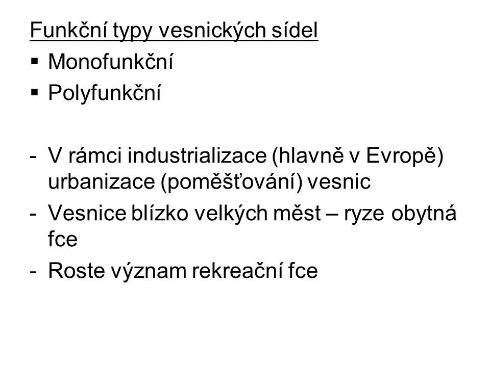 Funkční typy vesnických sídel  Monofunkční  Polyfunkční -V rámci industrializace (hlavně v Evropě) urbanizace (poměšťování) vesnic -Vesnice blízko v