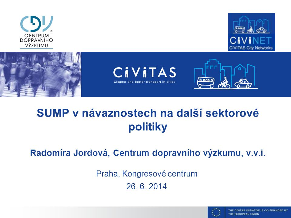 SUMP v návaznostech na další sektorové politiky Radomíra Jordová, Centrum dopravního výzkumu, v.v.i. Praha, Kongresové centrum 26. 6. 2014