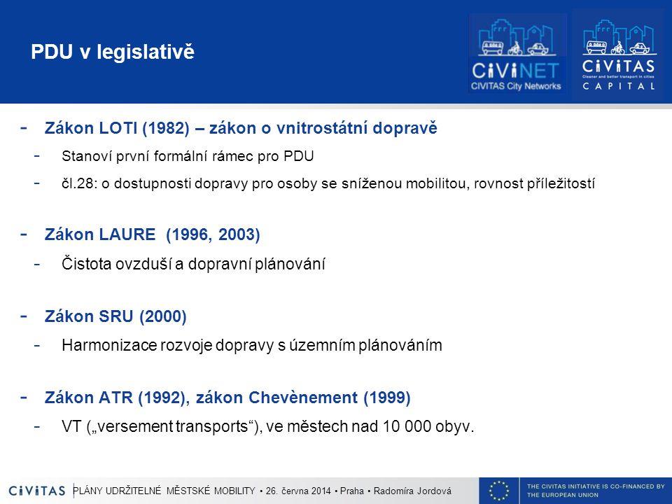"""PDU v legislativě - Zákon LOTI (1982) – zákon o vnitrostátní dopravě - Stanoví první formální rámec pro PDU - čl.28: o dostupnosti dopravy pro osoby se sníženou mobilitou, rovnost příležitostí - Zákon LAURE (1996, 2003) - Čistota ovzduší a dopravní plánování - Zákon SRU (2000) - Harmonizace rozvoje dopravy s územním plánováním - Zákon ATR (1992), zákon Chevènement (1999) - VT (""""versement transports ), ve městech nad 10 000 obyv."""