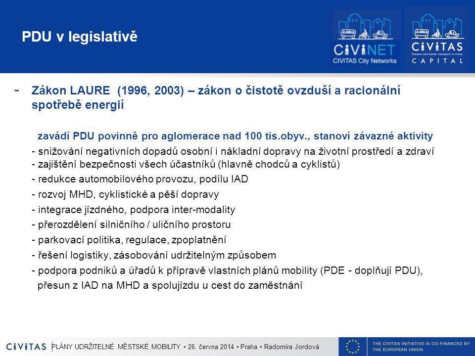 PDU v legislativě - Zákon LAURE (1996, 2003) – zákon o čistotě ovzduší a racionální spotřebě energií zavádí PDU povinně pro aglomerace nad 100 tis.obyv., stanoví závazné aktivity - snižování negativních dopadů osobní i nákladní dopravy na životní prostředí a zdraví - zajištění bezpečnosti všech účastníků (hlavně chodců a cyklistů) - redukce automobilového provozu, podílu IAD - rozvoj MHD, cyklistické a pěší dopravy - integrace jízdného, podpora inter-modality - přerozdělení silničního / uličního prostoru - parkovací politika, regulace, zpoplatnění - řešení logistiky, zásobování udržitelným způsobem - podpora podniků a úřadů k přípravě vlastních plánů mobility (PDE - doplňují PDU), přesun z IAD na MHD a spolujízdu u cest do zaměstnání PLÁNY UDRŽITELNÉ MĚSTSKÉ MOBILITY 26.