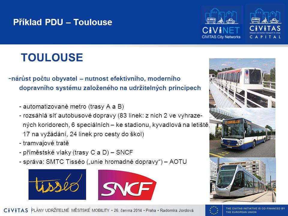 """Příklad PDU – Toulouse TOULOUSE - nárůst počtu obyvatel – nutnost efektivního, moderního dopravního systému založeného na udržitelných principech - automatizované metro (trasy A a B) - rozsáhlá síť autobusové dopravy (83 linek: z nich 2 ve vyhraze- ných koridorech, 6 speciálních – ke stadionu, kyvadlová na letiště, 17 na vyžádání, 24 linek pro cesty do škol) - tramvajové tratě - příměstské vlaky (trasy C a D) – SNCF - správa: SMTC Tisséo (""""unie hromadné dopravy ) – AOTU PLÁNY UDRŽITELNÉ MĚSTSKÉ MOBILITY 26."""