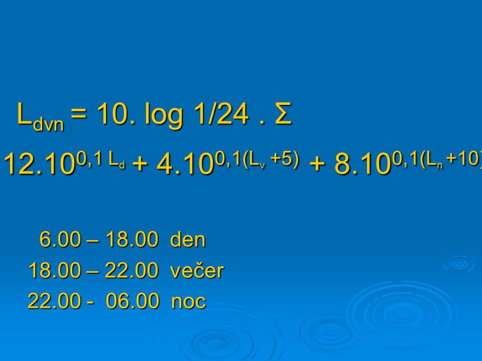 L dvn = 10. log 1/24. Σ L dvn = 10. log 1/24. Σ 12.10 0,1 L d + 4.10 0,1(L v +5) + 8.10 0,1(L n +10) 12.10 0,1 L d + 4.10 0,1(L v +5) + 8.10 0,1(L n +