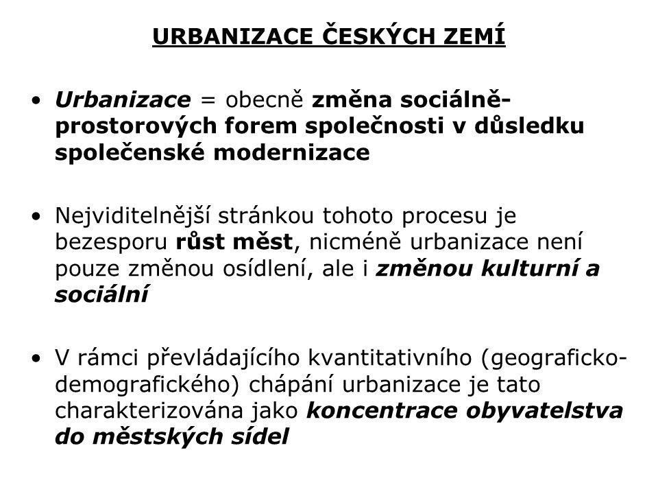URBANIZACE ČESKÝCH ZEMÍ Urbanizace = obecně změna sociálně- prostorových forem společnosti v důsledku společenské modernizace Nejviditelnější stránkou tohoto procesu je bezesporu růst měst, nicméně urbanizace není pouze změnou osídlení, ale i změnou kulturní a sociální V rámci převládajícího kvantitativního (geograficko- demografického) chápání urbanizace je tato charakterizována jako koncentrace obyvatelstva do městských sídel