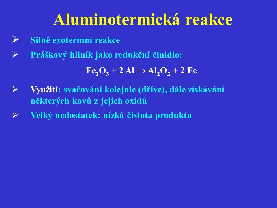Aluminotermická reakce  Silně exotermní reakce  Práškový hliník jako redukční činidlo: Fe 2 O 3 + 2 Al → Al 2 O 3 + 2 Fe  Využití: svařování kolejnic (dříve), dále získávání některých kovů z jejich oxidů  Velký nedostatek: nízká čistota produktu