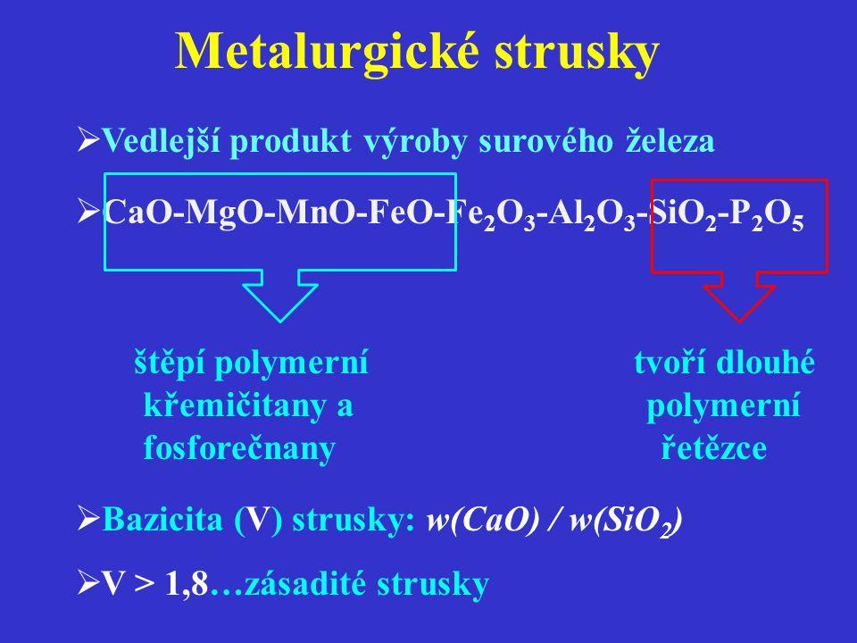 Metalurgické strusky  Vedlejší produkt výroby surového železa  CaO-MgO-MnO-FeO-Fe 2 O 3 -Al 2 O 3 -SiO 2 -P 2 O 5 štěpí polymerní tvoří dlouhé křemičitany a polymerní fosforečnany řetězce  Bazicita (V) strusky: w(CaO) / w(SiO 2 )  V > 1,8…zásadité strusky