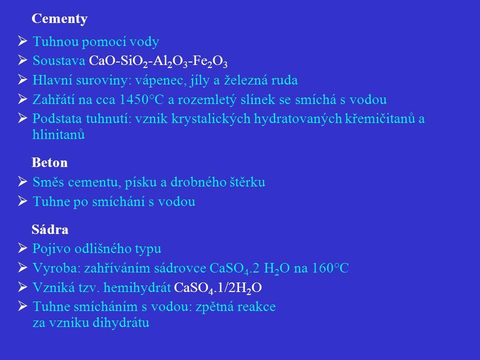 Cementy  Tuhnou pomocí vody  Soustava CaO-SiO 2 -Al 2 O 3 -Fe 2 O 3  Hlavní suroviny: vápenec, jíly a železná ruda  Zahřátí na cca 1450°C a rozemletý slínek se smíchá s vodou  Podstata tuhnutí: vznik krystalických hydratovaných křemičitanů a hlinitanů Beton  Směs cementu, písku a drobného štěrku  Tuhne po smíchání s vodou Sádra  Pojivo odlišného typu  Vyroba: zahříváním sádrovce CaSO 4.2 H 2 O na 160°C  Vzniká tzv.