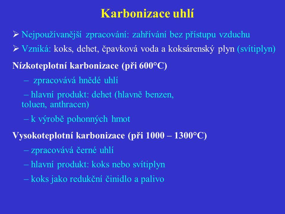 Karbonizace uhlí  Nejpoužívanější zpracování: zahřívání bez přístupu vzduchu  Vzniká: koks, dehet, čpavková voda a koksárenský plyn (svítiplyn) Nízkoteplotní karbonizace (při 600°C) – zpracovává hnědé uhlí – hlavní produkt: dehet (hlavně benzen, toluen, anthracen) – k výrobě pohonných hmot Vysokoteplotní karbonizace (při 1000 – 1300°C) – zpracovává černé uhlí – hlavní produkt: koks nebo svítiplyn – koks jako redukční činidlo a palivo