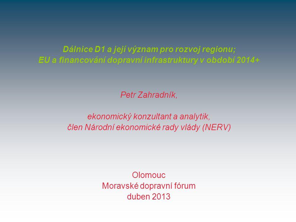 Olomouc Moravské dopravní fórum duben 2013 Dálnice D1 a její význam pro rozvoj regionu; EU a financování dopravní infrastruktury v období 2014+ Petr Zahradník, ekonomický konzultant a analytik, člen Národní ekonomické rady vlády (NERV)