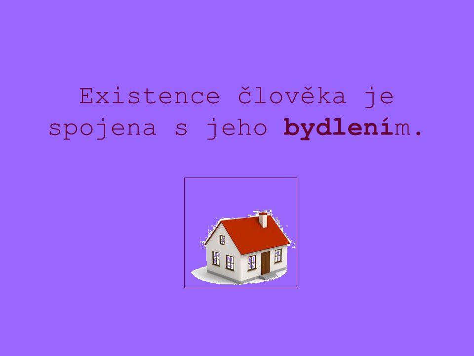 Existence člověka je spojena s jeho bydlením.