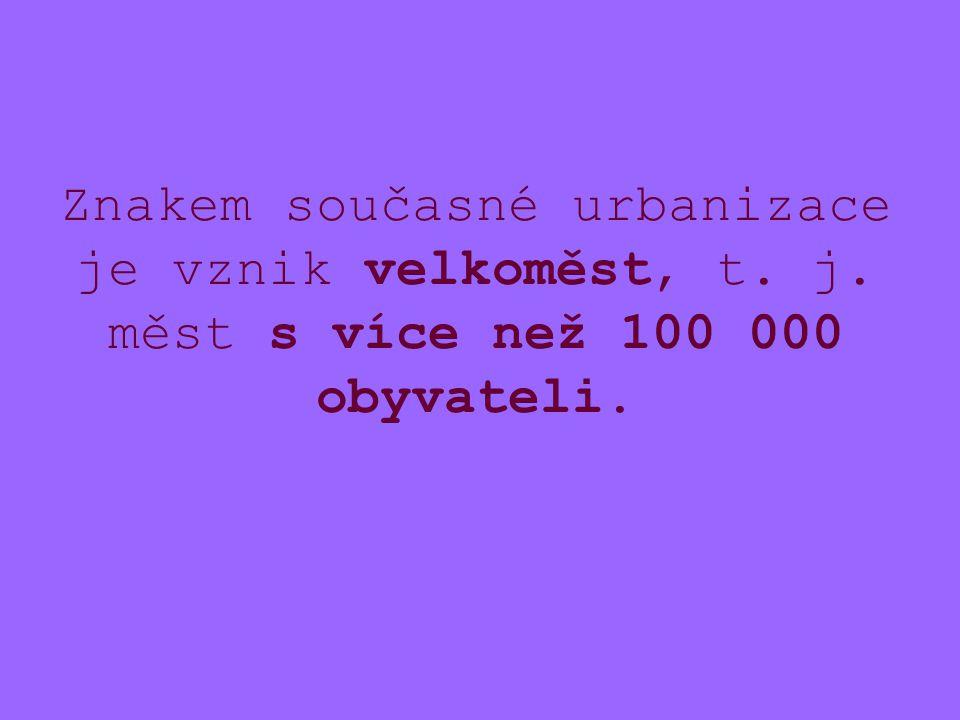 Znakem současné urbanizace je vznik velkoměst, t. j. měst s více než 100 000 obyvateli.