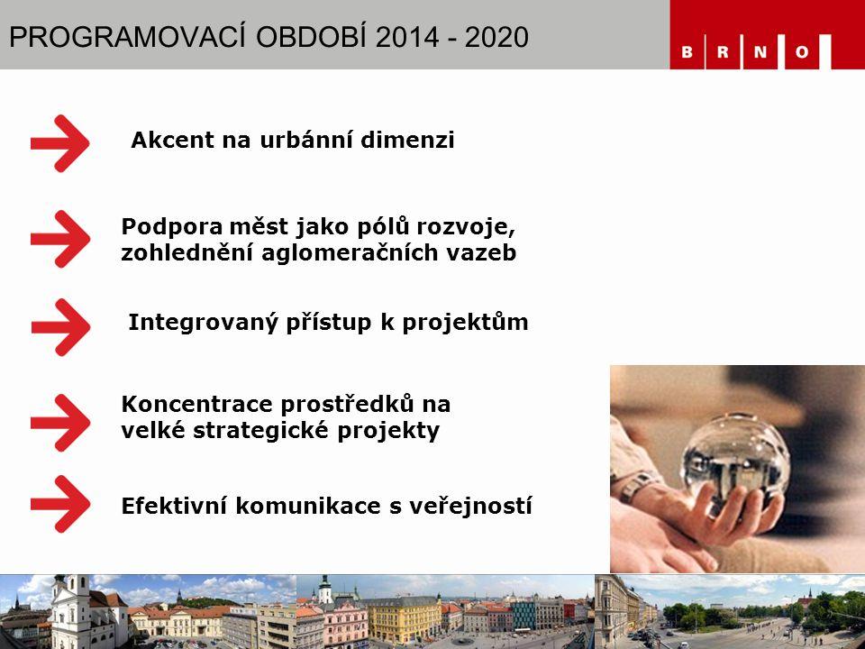 PROGRAMOVACÍ OBDOBÍ 2014 - 2020 Integrovaný přístup k projektům Koncentrace prostředků na velké strategické projekty Podpora měst jako pólů rozvoje, zohlednění aglomeračních vazeb Efektivní komunikace s veřejností Akcent na urbánní dimenzi