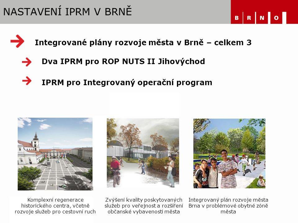 NASTAVENÍ IPRM V BRNĚ Dva IPRM pro ROP NUTS II Jihovýchod Integrované plány rozvoje města v Brně – celkem 3 IPRM pro Integrovaný operační program Zvýšení kvality poskytovaných služeb pro veřejnost a rozšíření občanské vybavenosti města Komplexní regenerace historického centra, včetně rozvoje služeb pro cestovní ruch Integrovaný plán rozvoje města Brna v problémové obytné zóně města