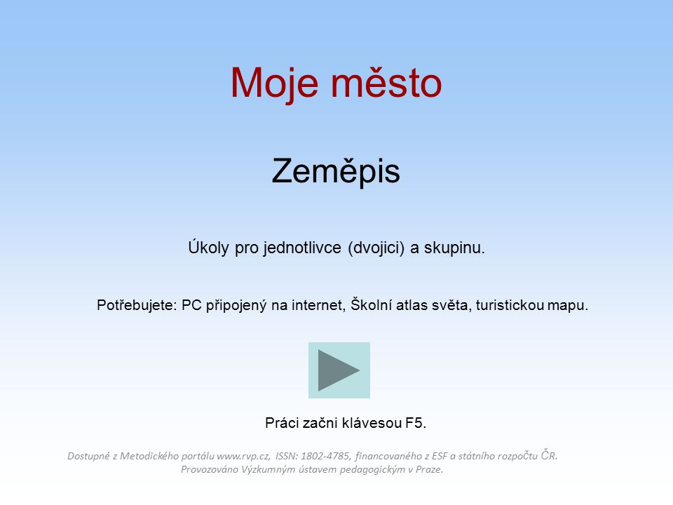 Zeměpis Úkoly pro jednotlivce (dvojici) a skupinu. Potřebujete: PC připojený na internet, Školní atlas světa, turistickou mapu. Dostupné z Metodického