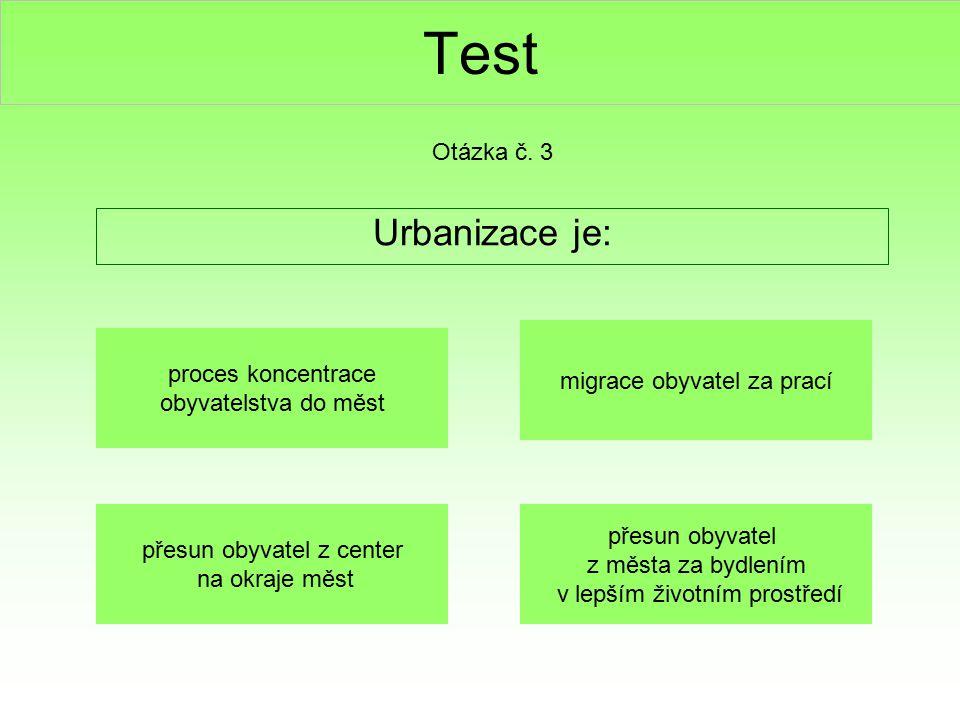 Test Urbanizace je: Otázka č. 3 proces koncentrace obyvatelstva do měst migrace obyvatel za prací přesun obyvatel z center na okraje měst přesun obyva