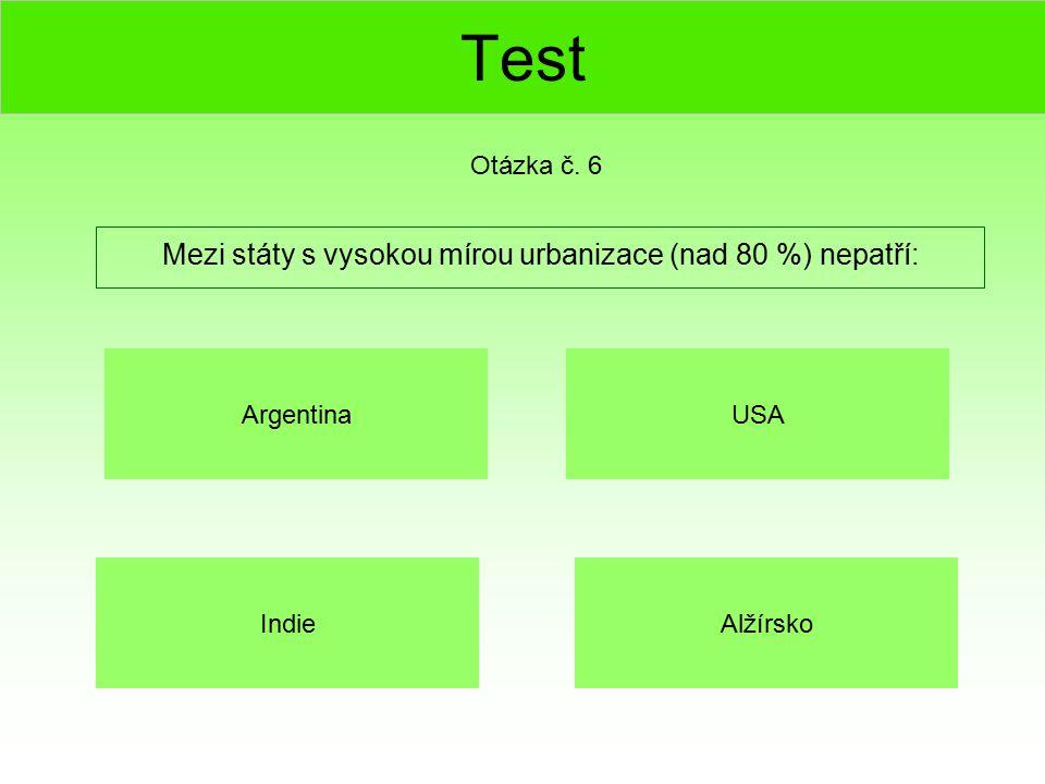 Test Mezi státy s vysokou mírou urbanizace (nad 80 %) nepatří: Otázka č. 6 Indie USA Alžírsko Argentina