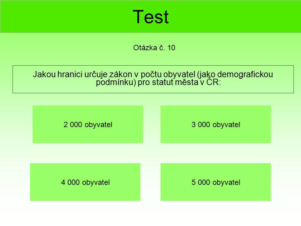 Test Jakou hranici určuje zákon v počtu obyvatel (jako demografickou podmínku) pro statut města v ČR: Otázka č. 10 5 000 obyvatel4 000 obyvatel 3 000