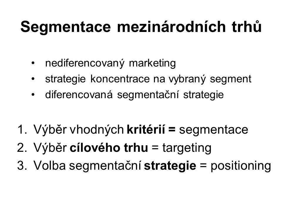 Positioning - strategie Globální positioning –High-tech positioning – globální strategie, nediferencuje, výrobky sofistikované a technicky náročné –High-touch positioning – spotřební trhy, oslovuje velké segmenty zákazníků, dobře vnímaná image země původu Positioning tuzemské firmy - zejména v průmyslovém marketingu z obchodně- politických důvodů