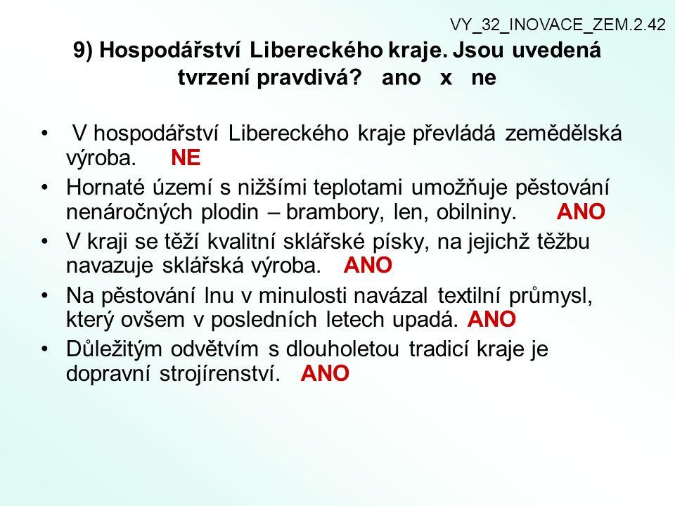 9) Hospodářství Libereckého kraje. Jsou uvedená tvrzení pravdivá? ano x ne V hospodářství Libereckého kraje převládá zemědělská výroba. NE Hornaté úze