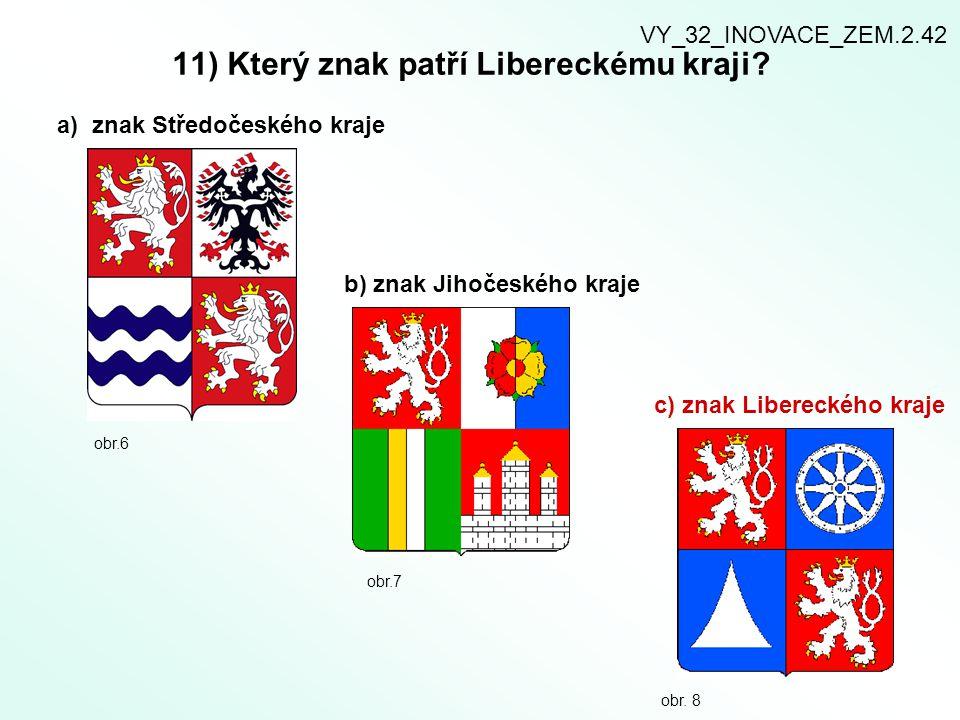 11) Který znak patří Libereckému kraji? a) znak Středočeského kraje b) znak Jihočeského kraje c) znak Libereckého kraje obr.6 obr.7 obr. 8 VY_32_INOVA