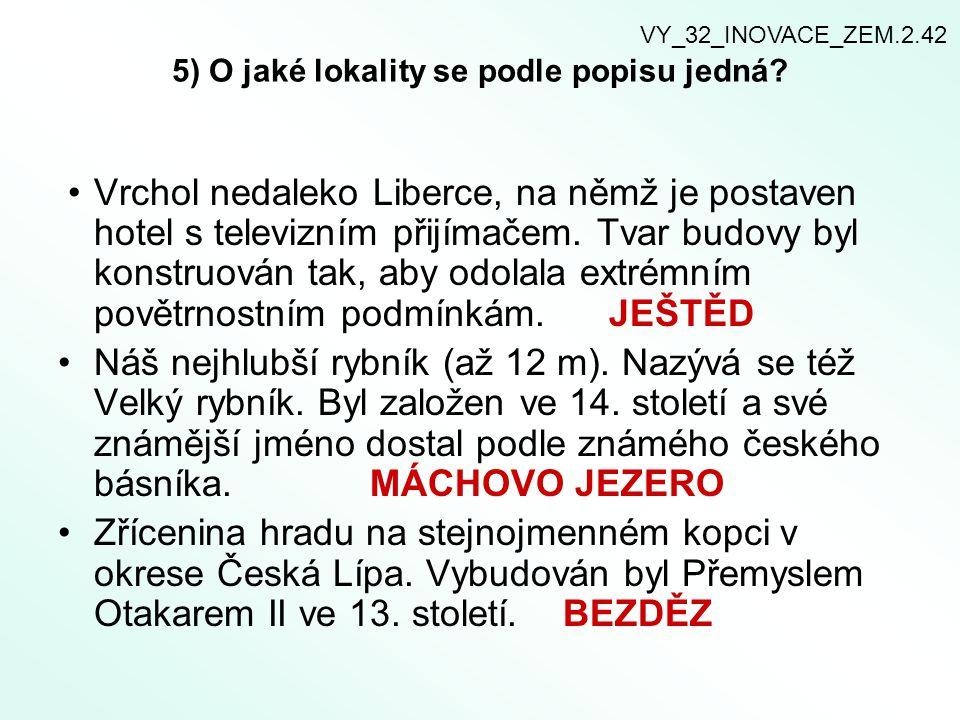 5) O jaké lokality se podle popisu jedná? Vrchol nedaleko Liberce, na němž je postaven hotel s televizním přijímačem. Tvar budovy byl konstruován tak,