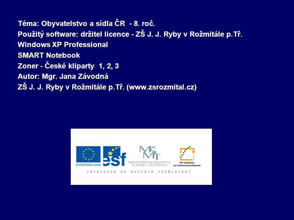 Téma: Obyvatelstvo a sídla ČR - 8. roč. Použitý software: držitel licence - ZŠ J. J. Ryby v Rožmitále p.Tř. Windows XP Professional SMART Notebook Zon