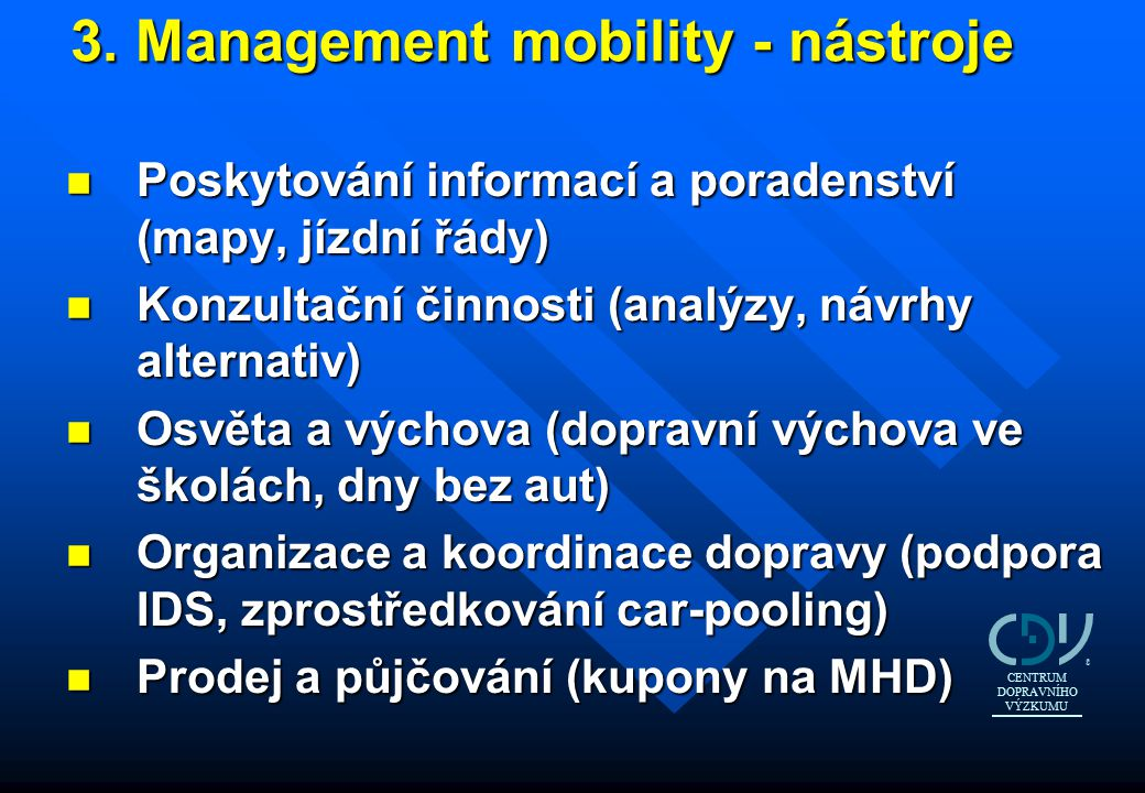3. Management mobility - nástroje 3. Management mobility - nástroje n Poskytování informací a poradenství (mapy, jízdní řády) n Konzultační činnosti (