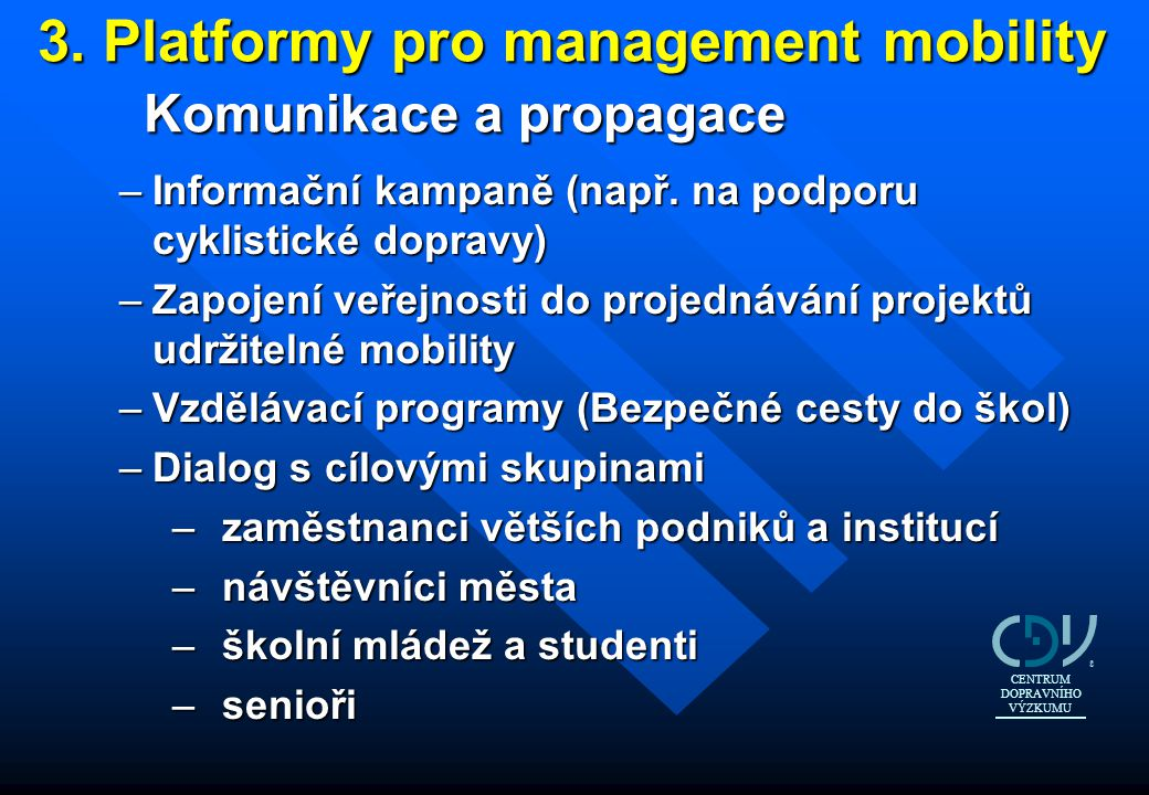 3. Platformy pro management mobility Komunikace a propagace –Informační kampaně (např. na podporu cyklistické dopravy) –Zapojení veřejnosti do projedn