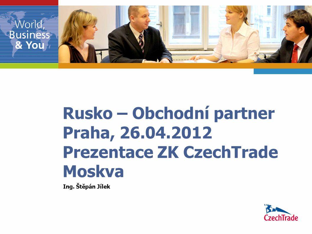 Rusko – Obchodní partner Praha, 26.04.2012 Prezentace ZK CzechTrade Moskva Ing. Štěpán Jílek